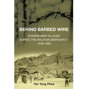 Behind Barbed Wire: Chinese New Villages during the Malayan Emergency, 1948–1960 – S$35.00