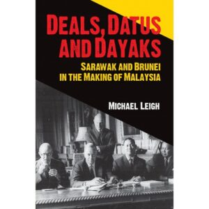 Deals, Datus And Dayaks: Sarawak And Brunei In The Making of Malaysia – S$18.00