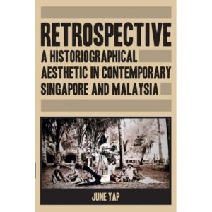 Retrospective: A Historiographical Aesthetic In Contemporary Singapore And Malaysia – S$35.00