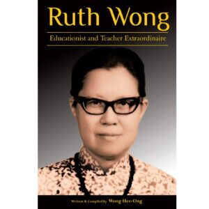 Ruth Wong: Educationist and Teacher Extraordinaire – S$28.00