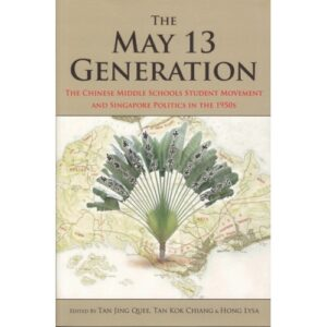 The May 13 Generation: The Chinese Middle Schools Student Movement and Singapore Politics in the 1950s – S$40.00