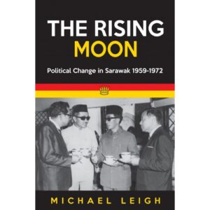 The Rising Moon: Political Change in Sarawak 1959-1972 – S$30.00