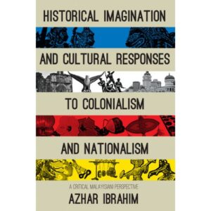 Historical Imagination and Cultural Responses to Colonialism and Nationalism A Critical Malay[sian] Perspective – S$35.00