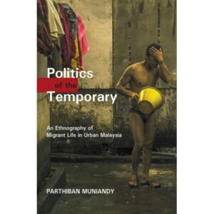 Politics of the Temporary: An Ethnography of Migrant Life in Urban Malaysia – S$28.00