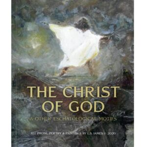 THE CHRIST OF GOD & OTHER ESCHATOLOGICAL MOTIFS © L.S. JAMES in prose, poetry & paintings 2020 – S$28.00